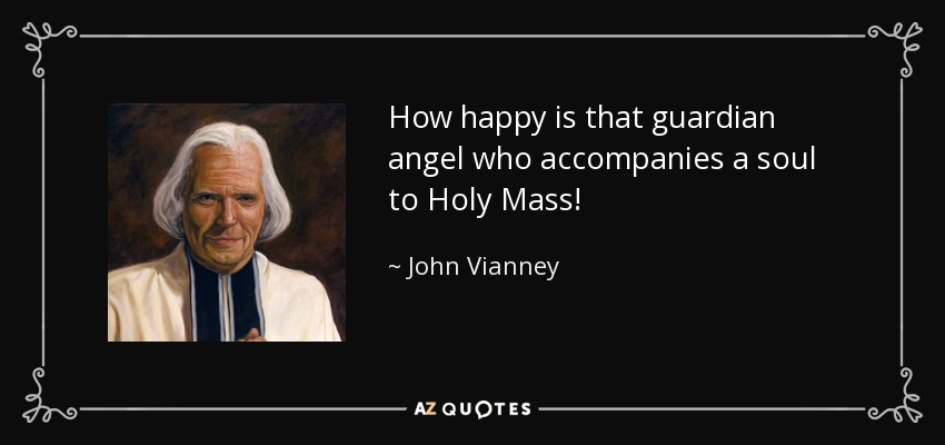 How happy is that guardian angel who accompanies a soul to Holy Mass! - John Vianney
