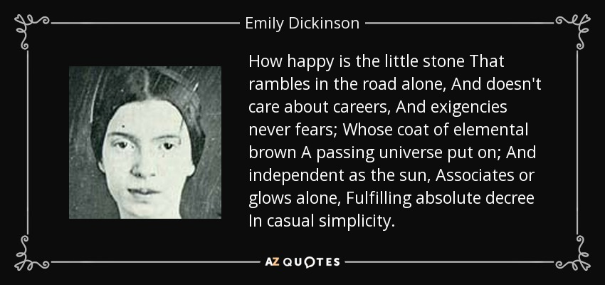 How happy is the little stone That rambles in the road alone, And doesn't care about careers, And exigencies never fears; Whose coat of elemental brown A passing universe put on; And independent as the sun, Associates or glows alone, Fulfilling absolute decree In casual simplicity. - Emily Dickinson