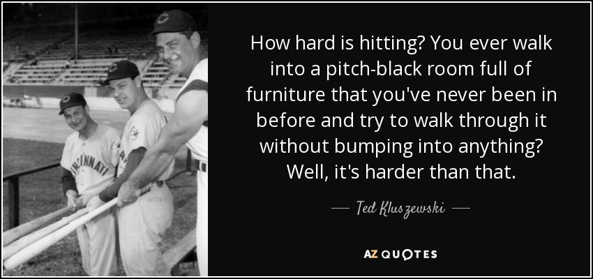 How hard is hitting? You ever walk into a pitch-black room full of furniture that you've never been in before and try to walk through it without bumping into anything? Well, it's harder than that. - Ted Kluszewski