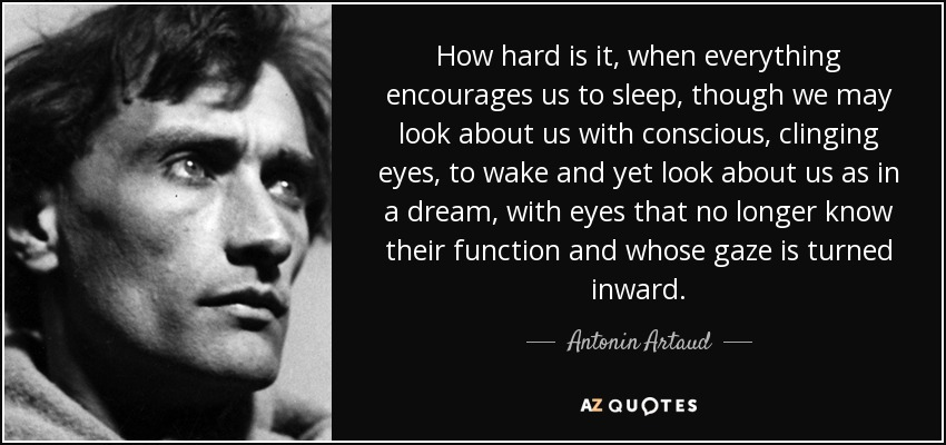 How hard is it, when everything encourages us to sleep, though we may look about us with conscious, clinging eyes, to wake and yet look about us as in a dream, with eyes that no longer know their function and whose gaze is turned inward. - Antonin Artaud