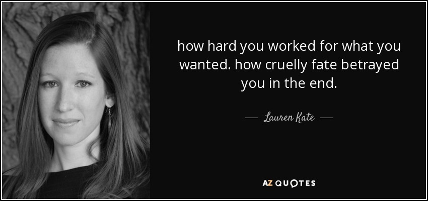 how hard you worked for what you wanted. how cruelly fate betrayed you in the end. - Lauren Kate