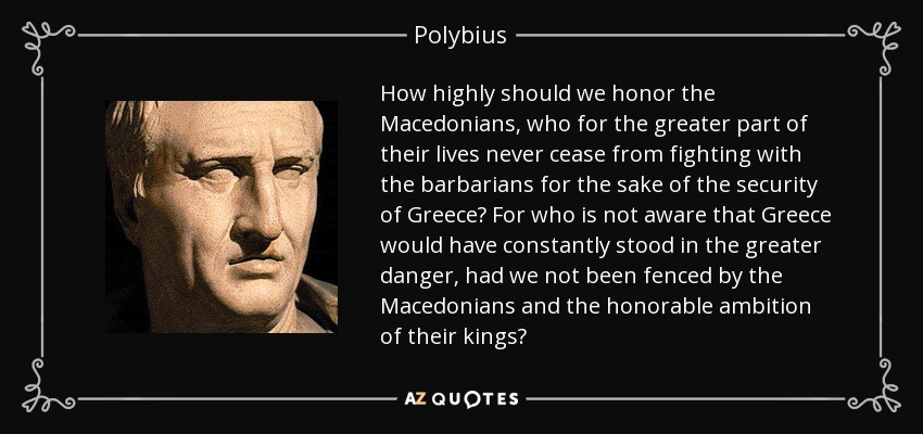 How highly should we honor the Macedonians, who for the greater part of their lives never cease from fighting with the barbarians for the sake of the security of Greece? For who is not aware that Greece would have constantly stood in the greater danger, had we not been fenced by the Macedonians and the honorable ambition of their kings? - Polybius