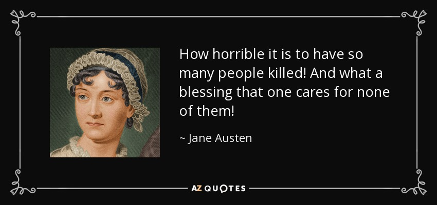 How horrible it is to have so many people killed! And what a blessing that one cares for none of them! - Jane Austen