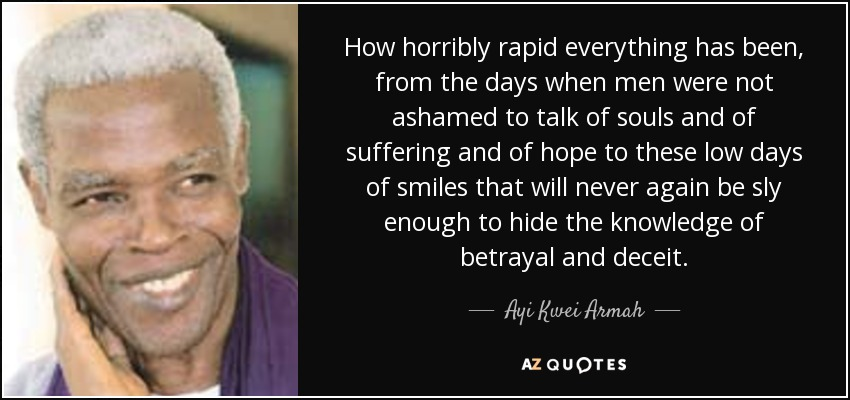 How horribly rapid everything has been, from the days when men were not ashamed to talk of souls and of suffering and of hope to these low days of smiles that will never again be sly enough to hide the knowledge of betrayal and deceit. - Ayi Kwei Armah