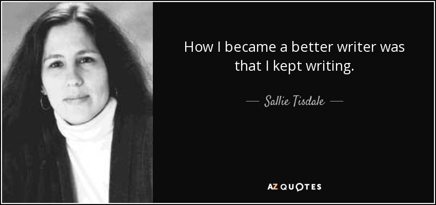 How I became a better writer was that I kept writing. - Sallie Tisdale