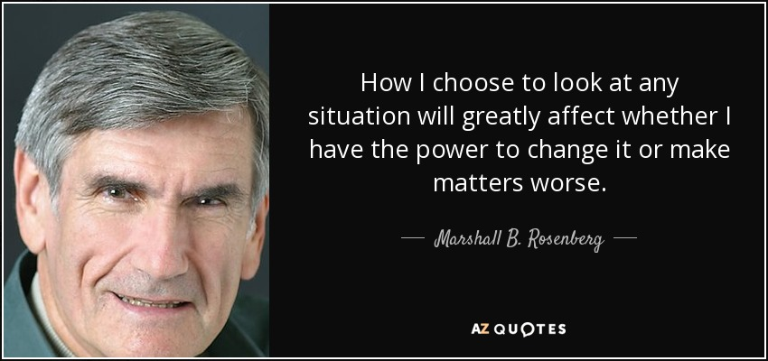 How I choose to look at any situation will greatly affect whether I have the power to change it or make matters worse. - Marshall B. Rosenberg