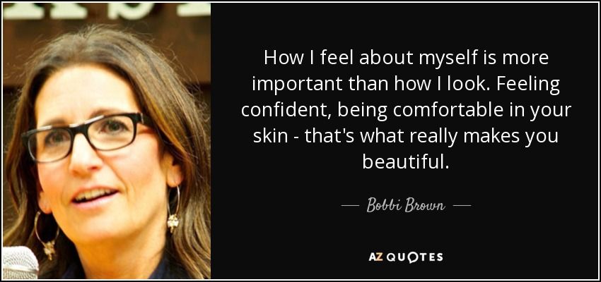How I feel about myself is more important than how I look. Feeling confident, being comfortable in your skin - that's what really makes you beautiful. - Bobbi Brown