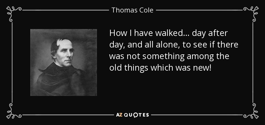 How I have walked... day after day, and all alone, to see if there was not something among the old things which was new! - Thomas Cole