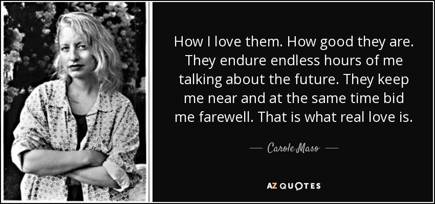 How I love them. How good they are. They endure endless hours of me talking about the future. They keep me near and at the same time bid me farewell. That is what real love is. - Carole Maso