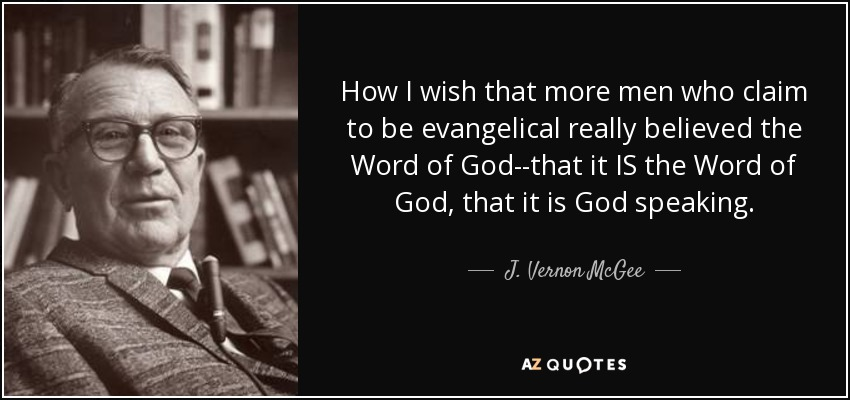 How I wish that more men who claim to be evangelical really believed the Word of God--that it IS the Word of God, that it is God speaking. - J. Vernon McGee