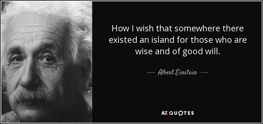 How I wish that somewhere there existed an island for those who are wise and of good will. - Albert Einstein