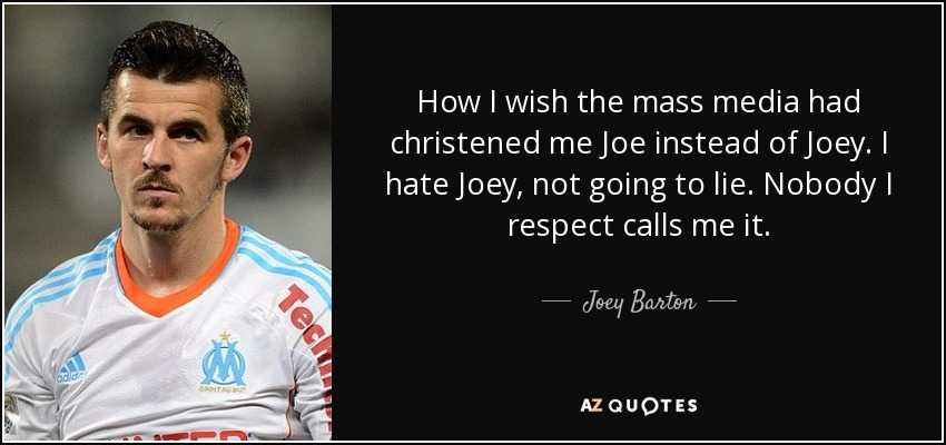 How I wish the mass media had christened me Joe instead of Joey. I hate Joey, not going to lie. Nobody I respect calls me it. - Joey Barton