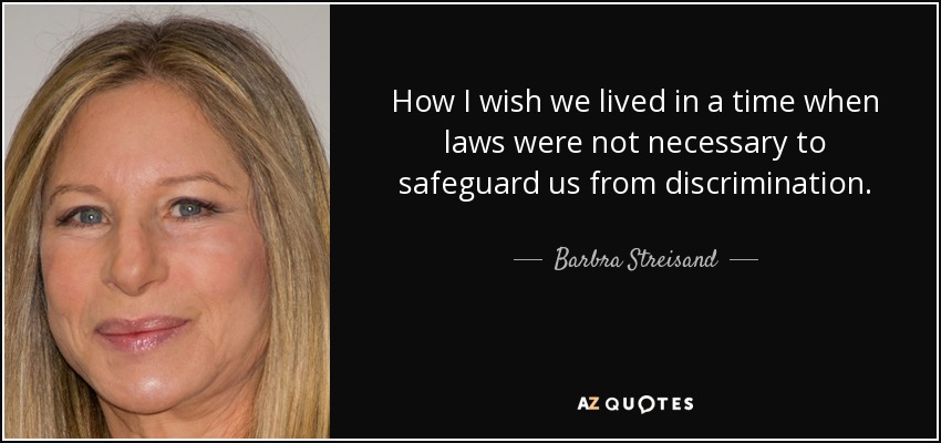 How I wish we lived in a time when laws were not necessary to safeguard us from discrimination. - Barbra Streisand