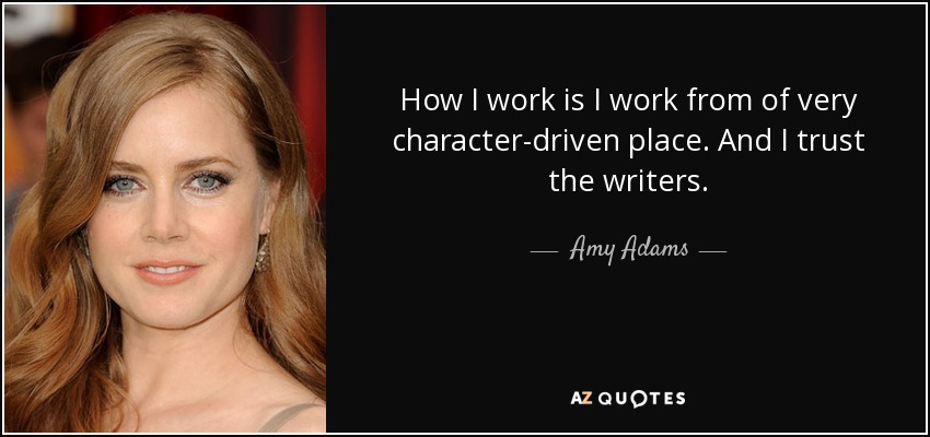 How I work is I work from of very character-driven place. And I trust the writers. - Amy Adams