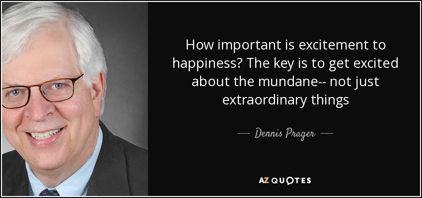 How important is excitement to happiness? The key is to get excited about the mundane-- not just extraordinary things - Dennis Prager