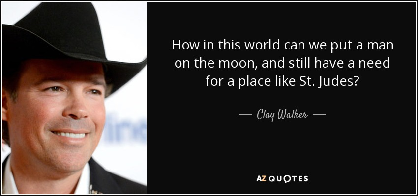 How in this world can we put a man on the moon, and still have a need for a place like St. Judes? - Clay Walker