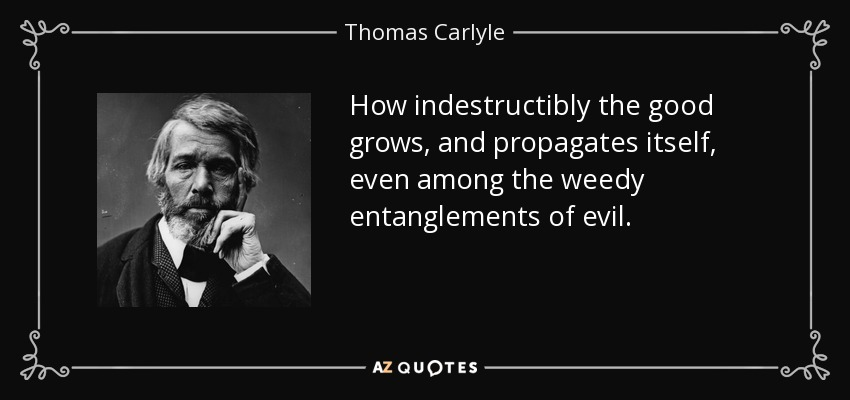 How indestructibly the good grows, and propagates itself, even among the weedy entanglements of evil. - Thomas Carlyle