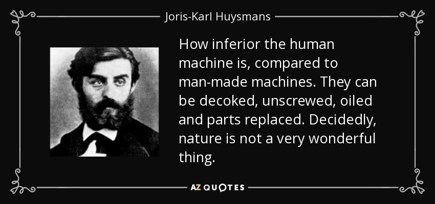 How inferior the human machine is, compared to man-made machines. They can be decoked, unscrewed, oiled and parts replaced. Decidedly, nature is not a very wonderful thing. - Joris-Karl Huysmans