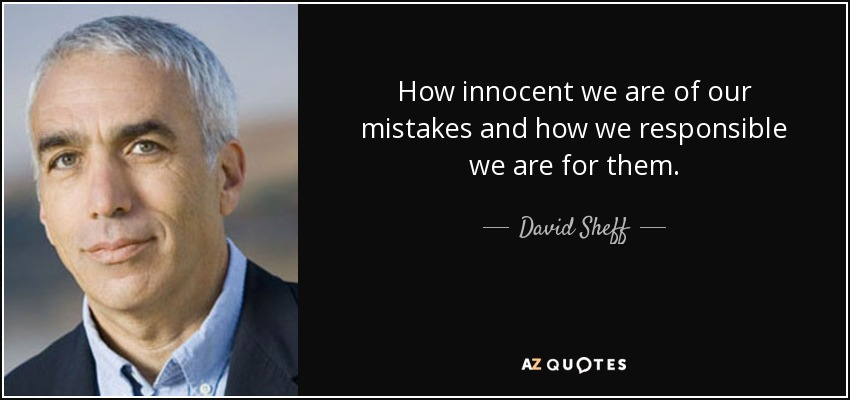 How innocent we are of our mistakes and how we responsible we are for them. - David Sheff