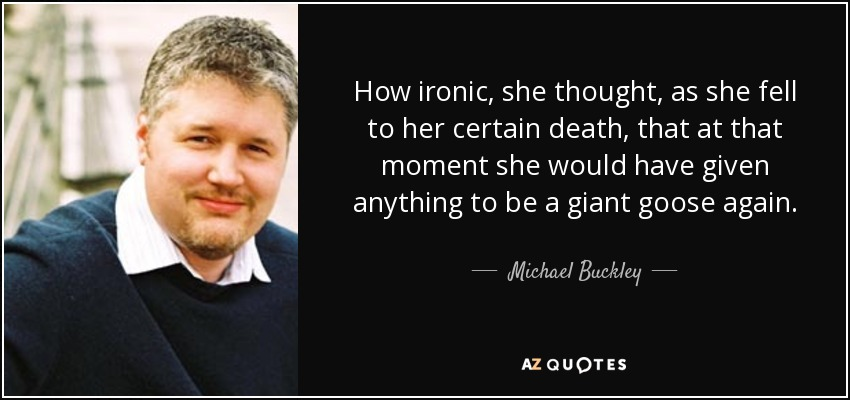 How ironic, she thought, as she fell to her certain death, that at that moment she would have given anything to be a giant goose again. - Michael Buckley