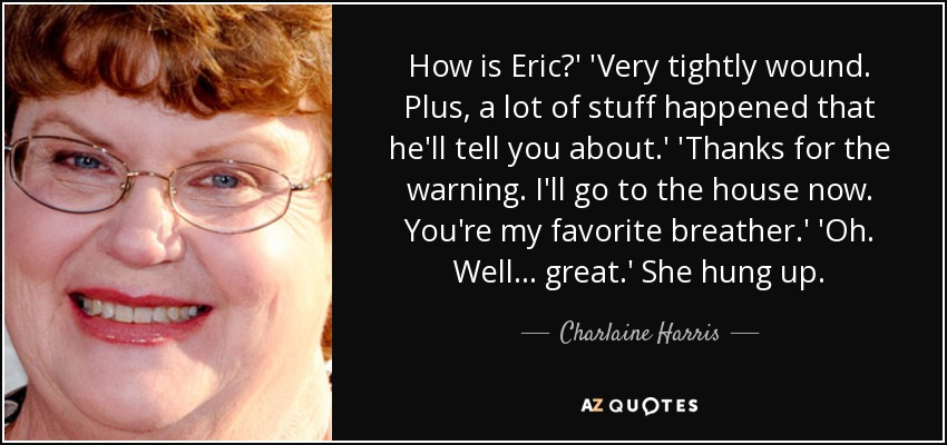 How is Eric?' 'Very tightly wound. Plus, a lot of stuff happened that he'll tell you about.' 'Thanks for the warning. I'll go to the house now. You're my favorite breather.' 'Oh. Well ... great.' She hung up. - Charlaine Harris