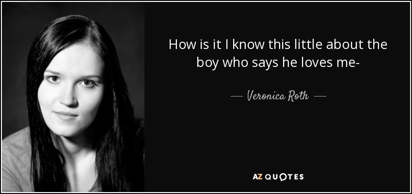 How is it I know this little about the boy who says he loves me- - Veronica Roth