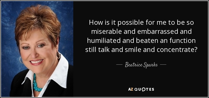 How is it possible for me to be so miserable and embarrassed and humiliated and beaten an function still talk and smile and concentrate? - Beatrice Sparks