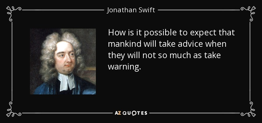 How is it possible to expect that mankind will take advice when they will not so much as take warning. - Jonathan Swift