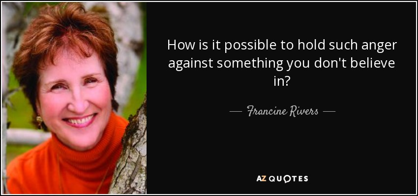 How is it possible to hold such anger against something you don't believe in? - Francine Rivers