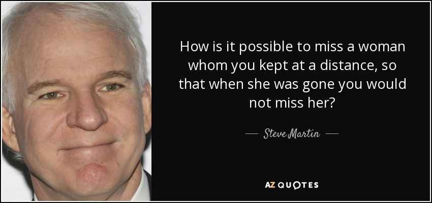 How is it possible to miss a woman whom you kept at a distance, so that when she was gone you would not miss her? - Steve Martin