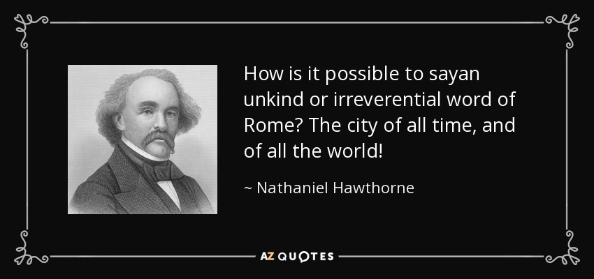 How is it possible to sayan unkind or irreverential word of Rome? The city of all time, and of all the world! - Nathaniel Hawthorne