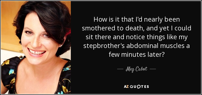 How is it that I'd nearly been smothered to death, and yet I could sit there and notice things like my stepbrother's abdominal muscles a few minutes later? - Meg Cabot