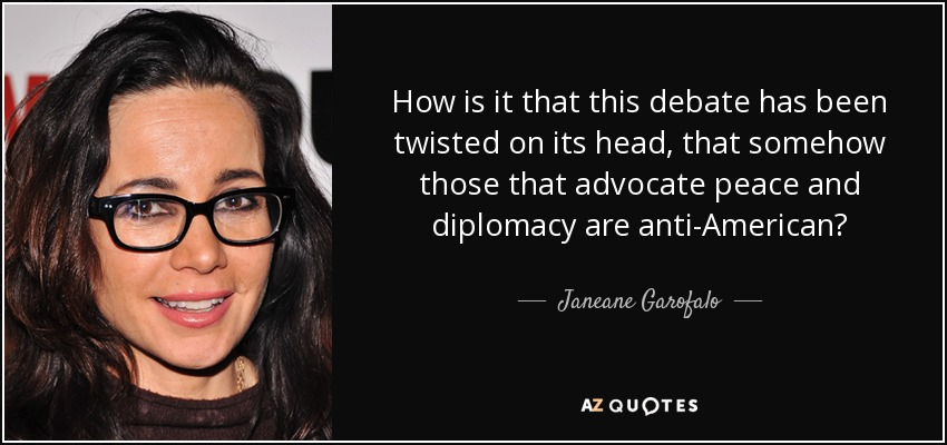 How is it that this debate has been twisted on its head, that somehow those that advocate peace and diplomacy are anti-American? - Janeane Garofalo