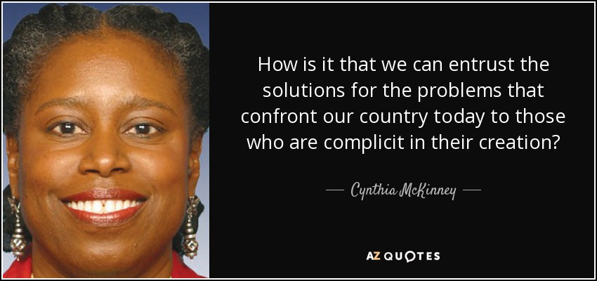 How is it that we can entrust the solutions for the problems that confront our country today to those who are complicit in their creation? - Cynthia McKinney