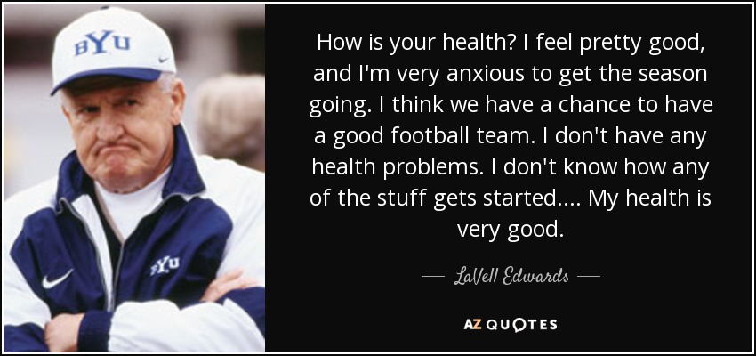 How is your health? I feel pretty good, and I'm very anxious to get the season going. I think we have a chance to have a good football team. I don't have any health problems. I don't know how any of the stuff gets started. . . . My health is very good. - LaVell Edwards