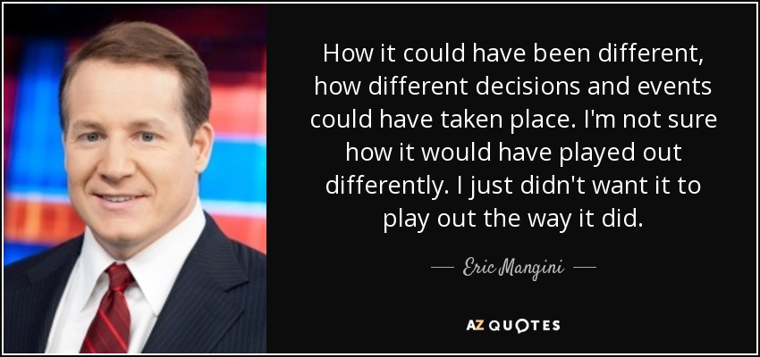 How it could have been different, how different decisions and events could have taken place. I'm not sure how it would have played out differently. I just didn't want it to play out the way it did. - Eric Mangini