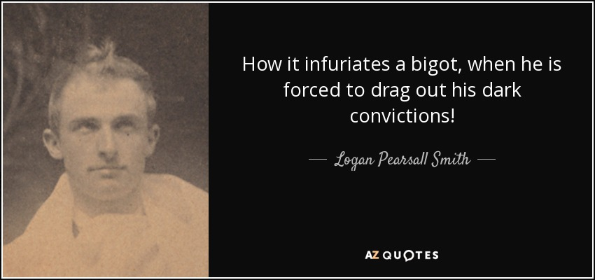 How it infuriates a bigot, when he is forced to drag out his dark convictions! - Logan Pearsall Smith