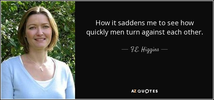 How it saddens me to see how quickly men turn against each other. - F.E. Higgins