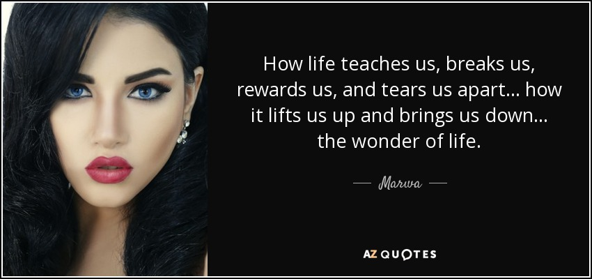 How life teaches us, breaks us, rewards us, and tears us apart... how it lifts us up and brings us down... the wonder of life. - Marwa