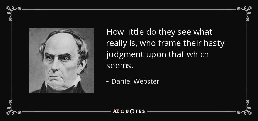 How little do they see what really is, who frame their hasty judgment upon that which seems. - Daniel Webster