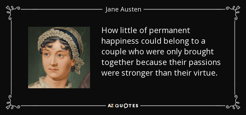 How little of permanent happiness could belong to a couple who were only brought together because their passions were stronger than their virtue. - Jane Austen