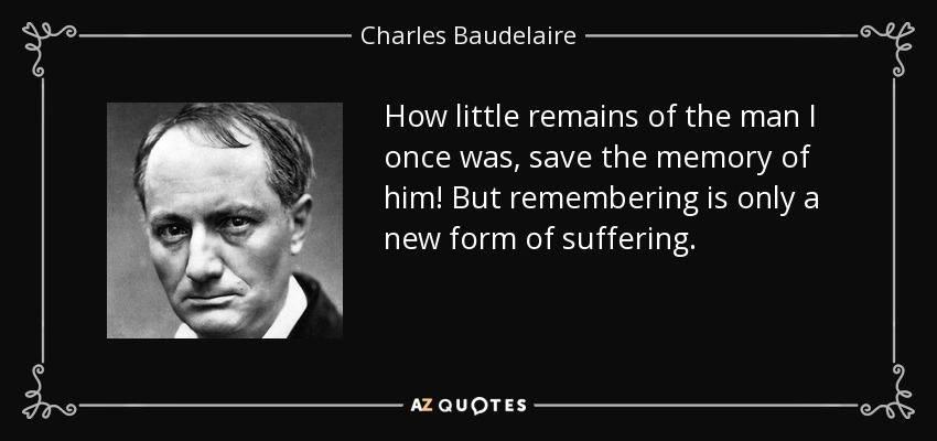 How little remains of the man I once was, save the memory of him! But remembering is only a new form of suffering. - Charles Baudelaire