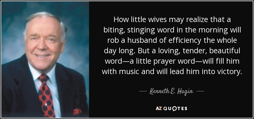 How little wives may realize that a biting, stinging word in the morning will rob a husband of efficiency the whole day long. But a loving, tender, beautiful word—a little prayer word—will fill him with music and will lead him into victory. - Kenneth E. Hagin