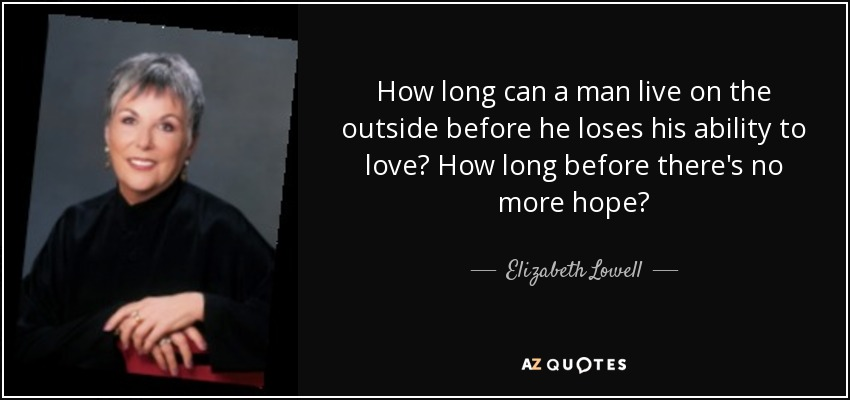 How long can a man live on the outside before he loses his ability to love? How long before there's no more hope? - Elizabeth Lowell
