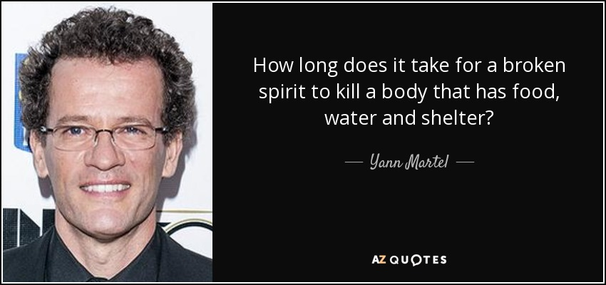 How long does it take for a broken spirit to kill a body that has food, water and shelter? - Yann Martel