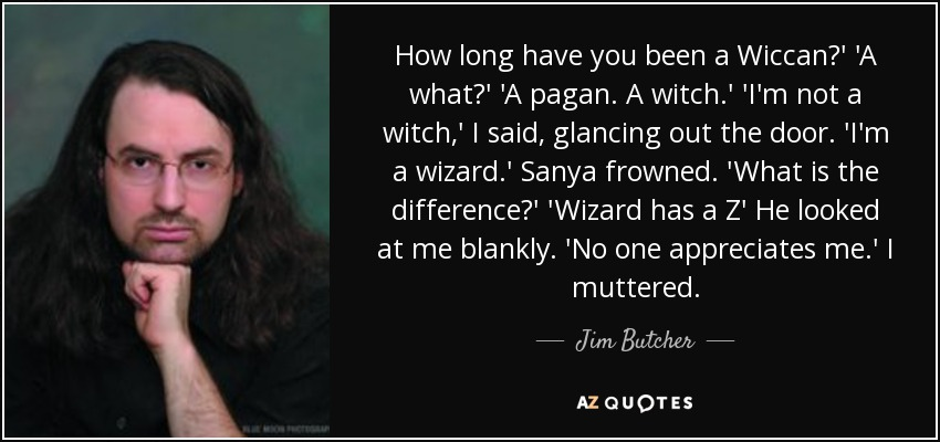 How long have you been a Wiccan?' 'A what?' 'A pagan. A witch.' 'I'm not a witch,' I said, glancing out the door. 'I'm a wizard.' Sanya frowned. 'What is the difference?' 'Wizard has a Z' He looked at me blankly. 'No one appreciates me.' I muttered. - Jim Butcher