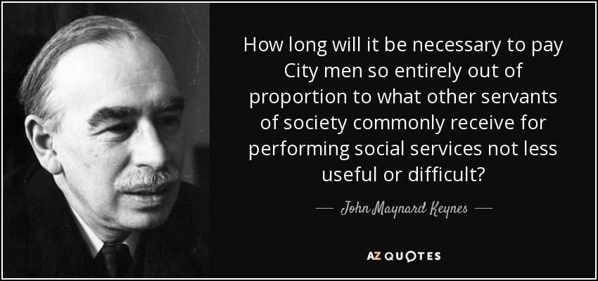 How long will it be necessary to pay City men so entirely out of proportion to what other servants of society commonly receive for performing social services not less useful or difficult? - John Maynard Keynes