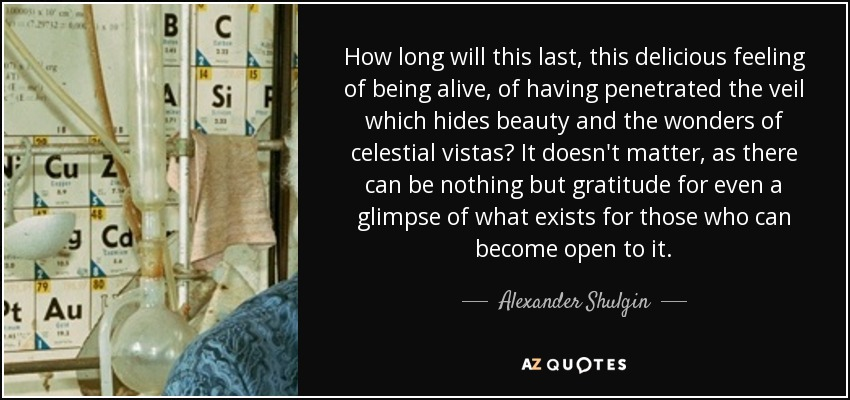 How long will this last, this delicious feeling of being alive, of having penetrated the veil which hides beauty and the wonders of celestial vistas? It doesn't matter, as there can be nothing but gratitude for even a glimpse of what exists for those who can become open to it. - Alexander Shulgin