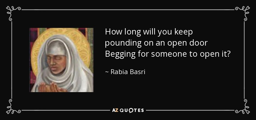 How long will you keep pounding on an open door Begging for someone to open it? - Rabia Basri