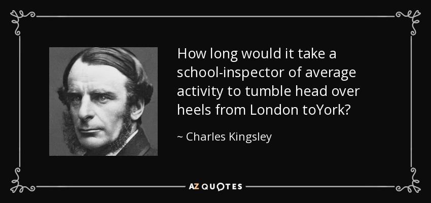 How long would it take a school-inspector of average activity to tumble head over heels from London toYork? - Charles Kingsley